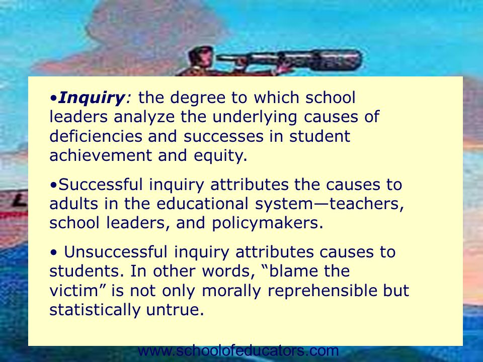 Inquiry: the degree to which school leaders analyze the underlying causes of deficiencies and successes in student achievement and equity.