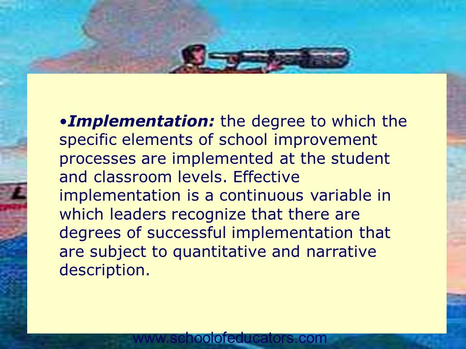 Implementation: the degree to which the specific elements of school improvement processes are implemented at the student and classroom levels. Effective implementation is a continuous variable in which leaders recognize that there are degrees of successful implementation that are subject to quantitative and narrative description.
