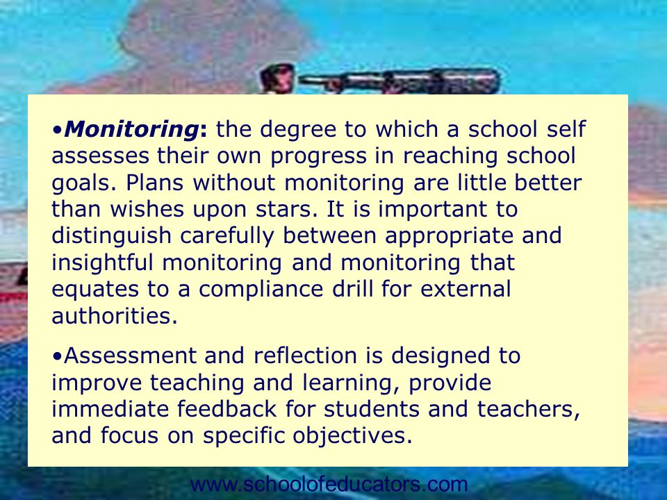Monitoring: the degree to which a school self assesses their own progress in reaching school goals. Plans without monitoring are little better than wishes upon stars. It is important to distinguish carefully between appropriate and insightful monitoring and monitoring that equates to a compliance drill for external authorities.
