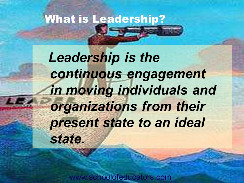 What is Leadership Leadership is the continuous engagement in moving individuals and organizations from their present state to an ideal state.