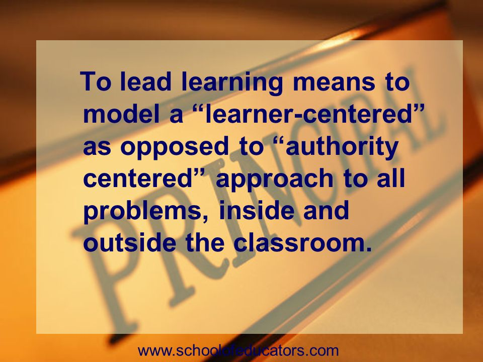 To lead learning means to model a learner-centered as opposed to authority centered approach to all problems, inside and outside the classroom.