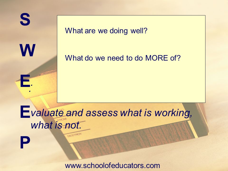 S W E P . . valuate and assess what is working, what is not.