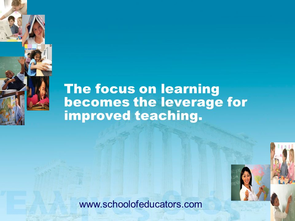 The focus on learning becomes the leverage for improved teaching.