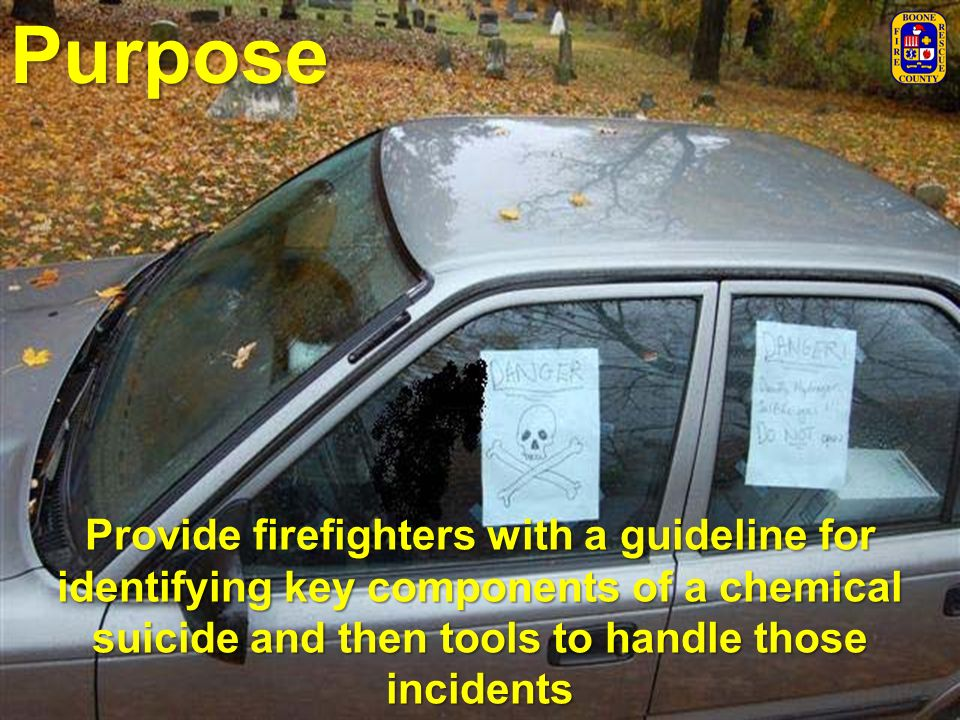 Purpose Provide firefighters with a guideline for identifying key components of a chemical suicide and then tools to handle those incidents.