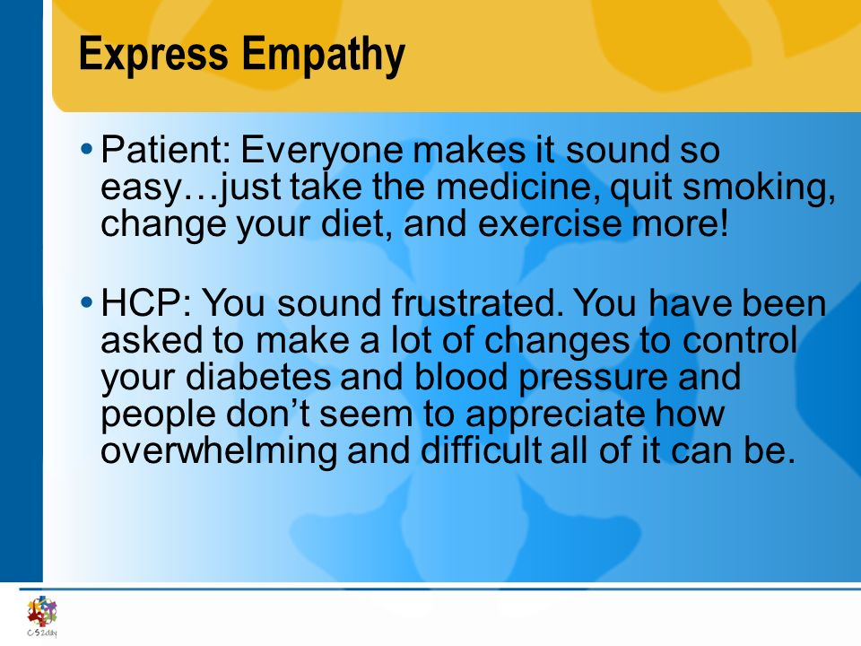 Express Empathy Patient: Everyone makes it sound so easy…just take the medicine, quit smoking, change your diet, and exercise more!