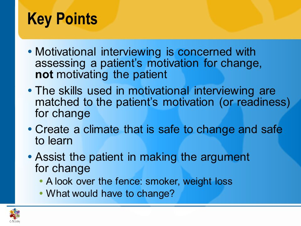 Key Points Motivational interviewing is concerned with assessing a patient's motivation for change, not motivating the patient.