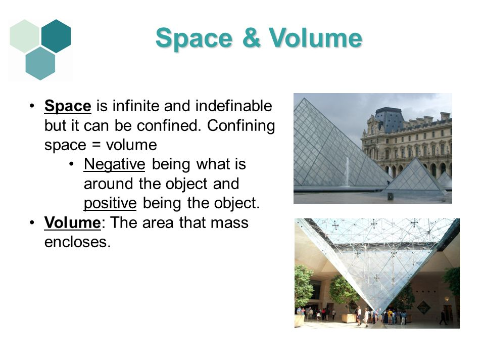 1111Space & Volume. Space is infinite and indefinable but it can be confined. Confining space = volume.