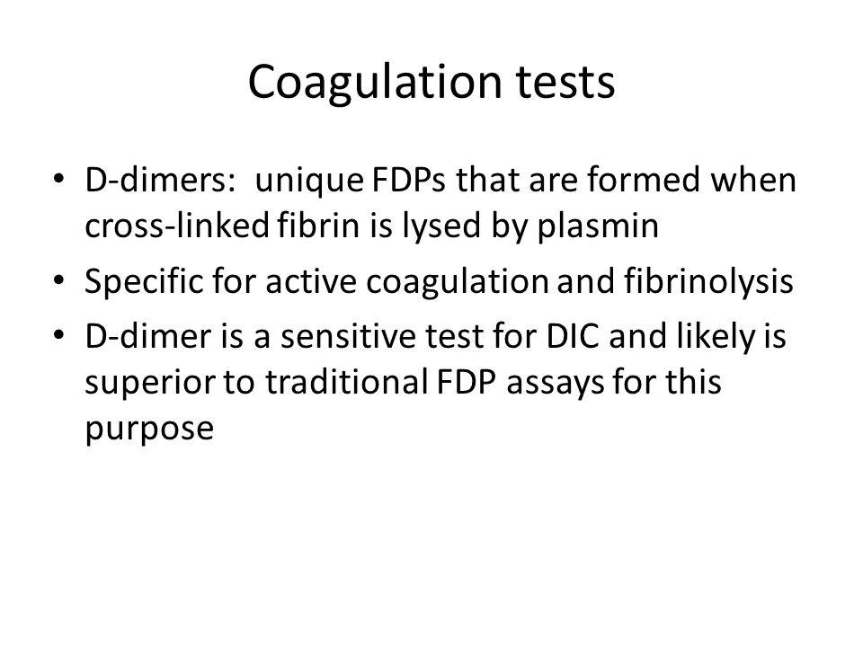 Coagulation tests D-dimers: unique FDPs that are formed when cross-linked fibrin is lysed by plasmin.