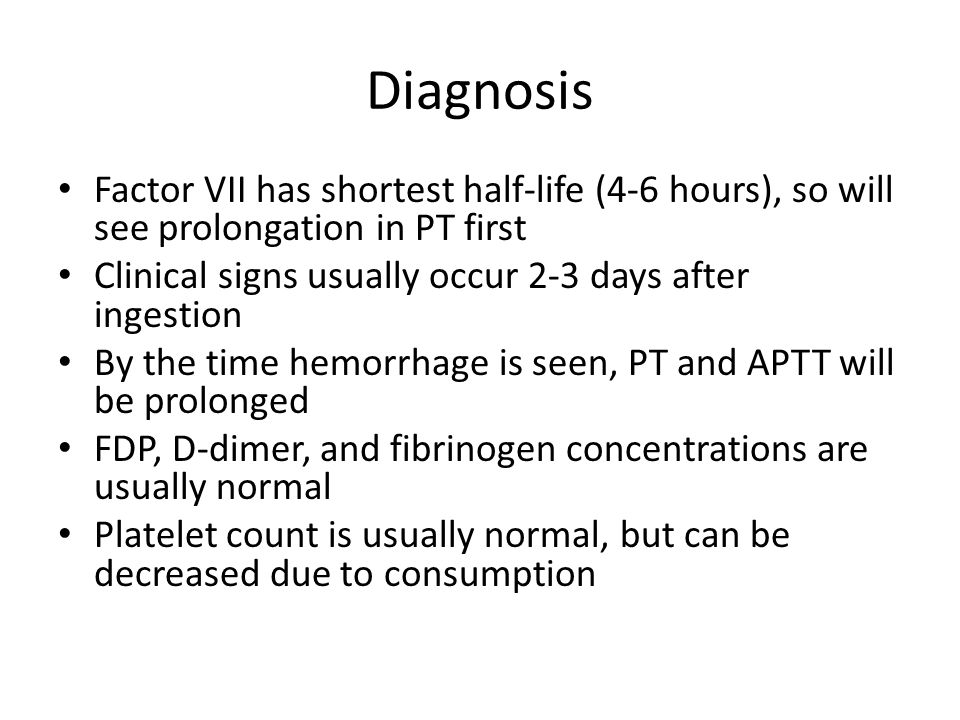 Diagnosis Factor VII has shortest half-life (4-6 hours), so will see prolongation in PT first. Clinical signs usually occur 2-3 days after ingestion.