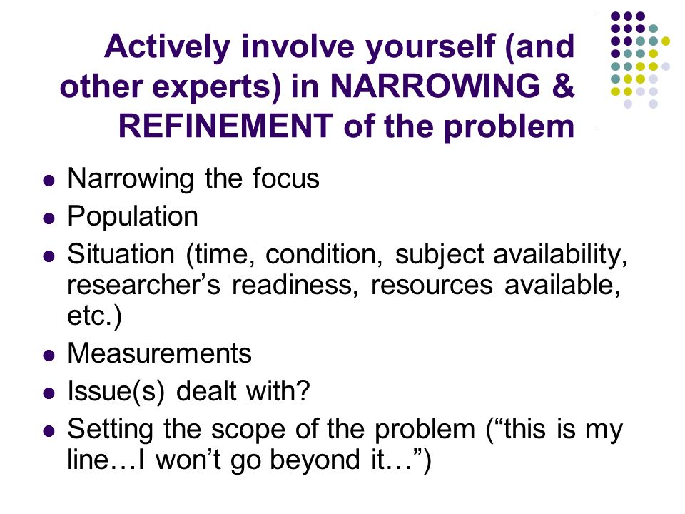 Actively involve yourself (and other experts) in NARROWING & REFINEMENT of the problem