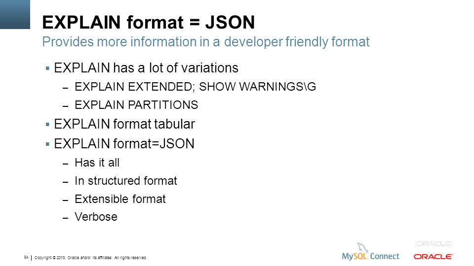 EXPLAIN format = JSON Provides more information in a developer friendly format. EXPLAIN has a lot of variations.