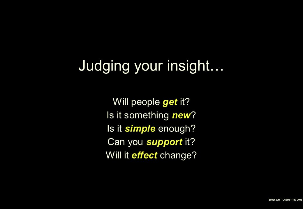 Judging your insight… Will people get it Is it something new Is it simple enough Can you support it Will it effect change