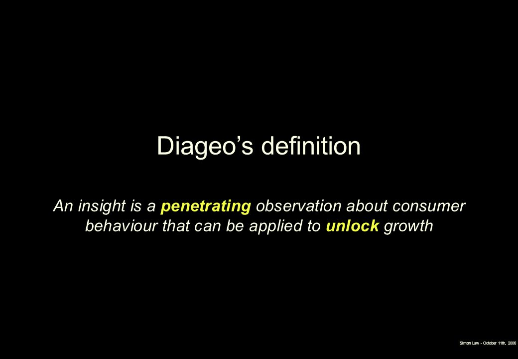 Diageo's definition An insight is a penetrating observation about consumer behaviour that can be applied to unlock growth.