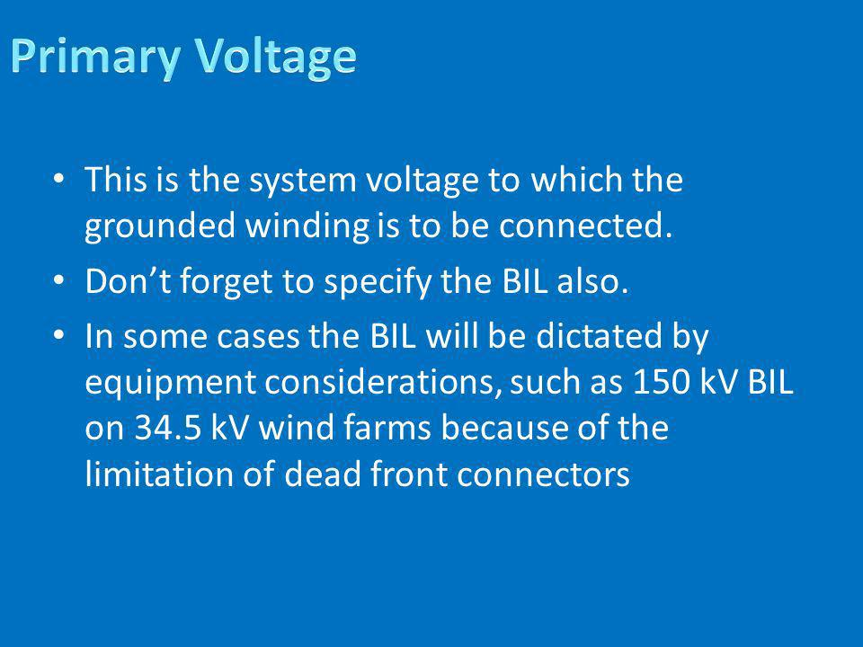 Primary Voltage This is the system voltage to which the grounded winding is to be connected. Don't forget to specify the BIL also.