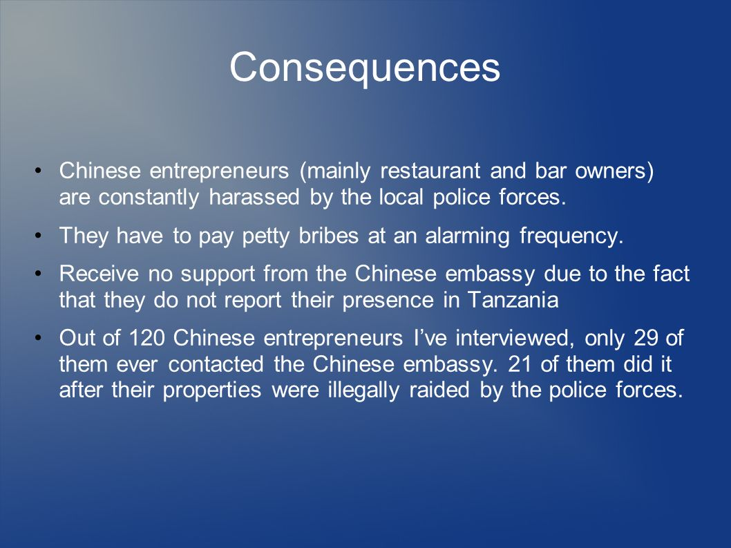 Consequences Chinese entrepreneurs (mainly restaurant and bar owners) are constantly harassed by the local police forces.