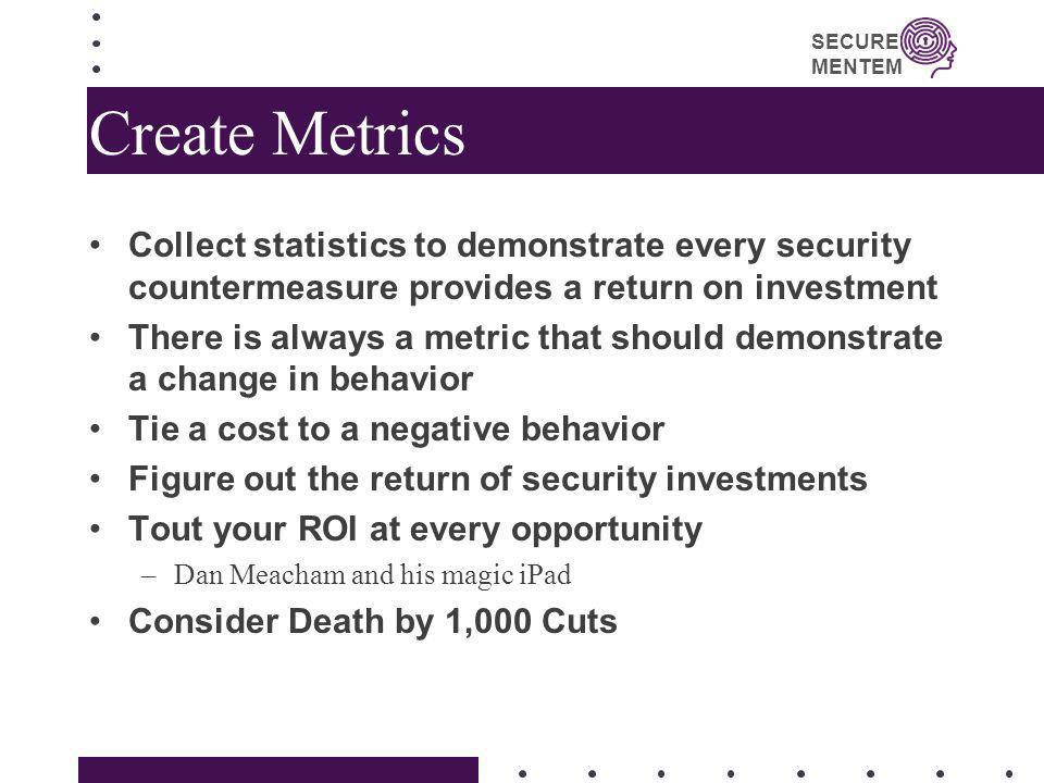 Create MetricsCollect statistics to demonstrate every security countermeasure provides a return on investment.