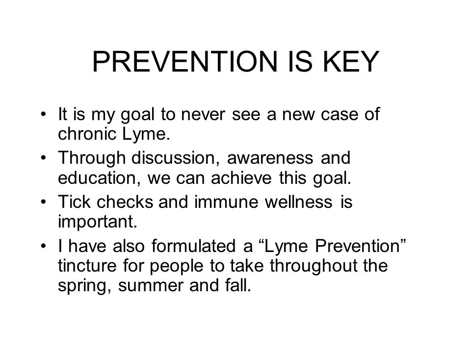 PREVENTION IS KEY It is my goal to never see a new case of chronic Lyme. Through discussion, awareness and education, we can achieve this goal.