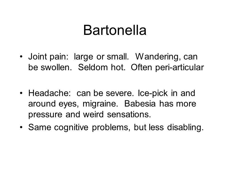Bartonella Joint pain: large or small. Wandering, can be swollen. Seldom hot. Often peri-articular.