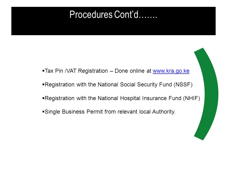 Procedures Cont'd……. Tax Pin /VAT Registration – Done online at www.kra.go.ke. Registration with the National Social Security Fund (NSSF)