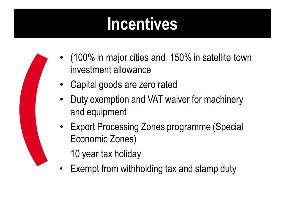 Incentives (100% in major cities and 150% in satellite town investment allowance. Capital goods are zero rated.