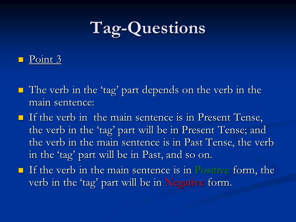 Tag-QuestionsPoint 3. The verb in the 'tag' part depends on the verb in the main sentence: