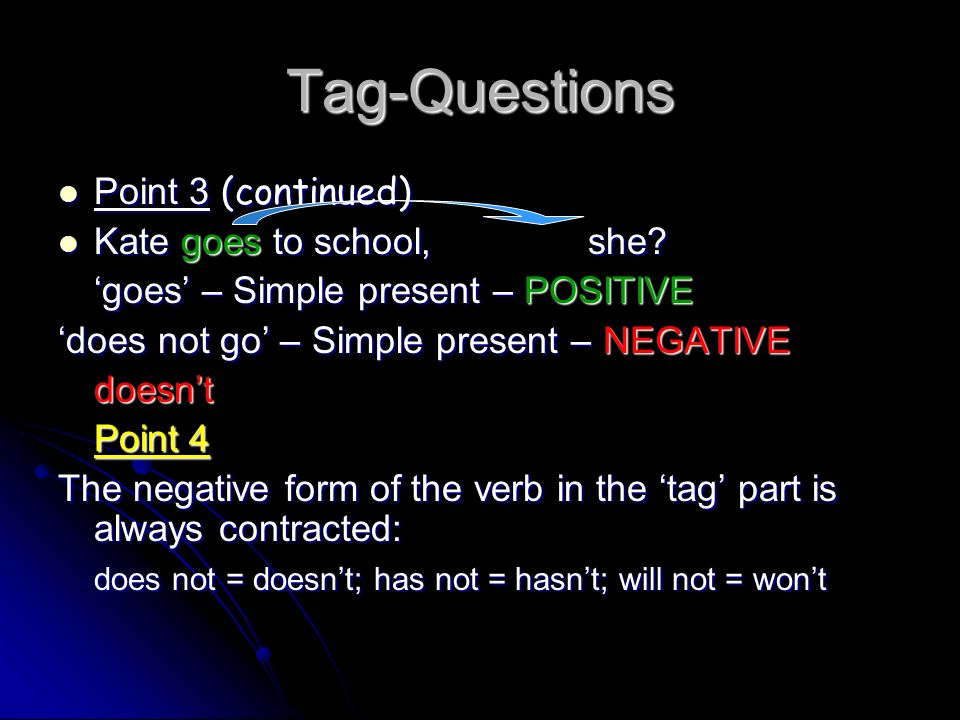 Tag-Questions Point 3 (continued) Kate goes to school, she