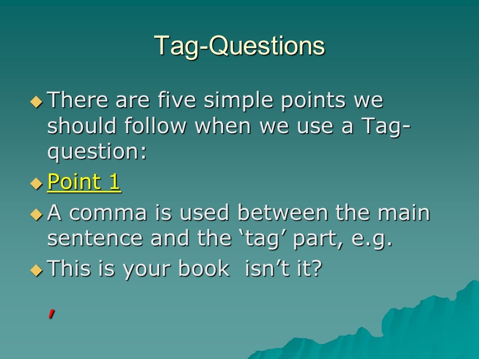 Tag-QuestionsThere are five simple points we should follow when we use a Tag-question: Point 1.