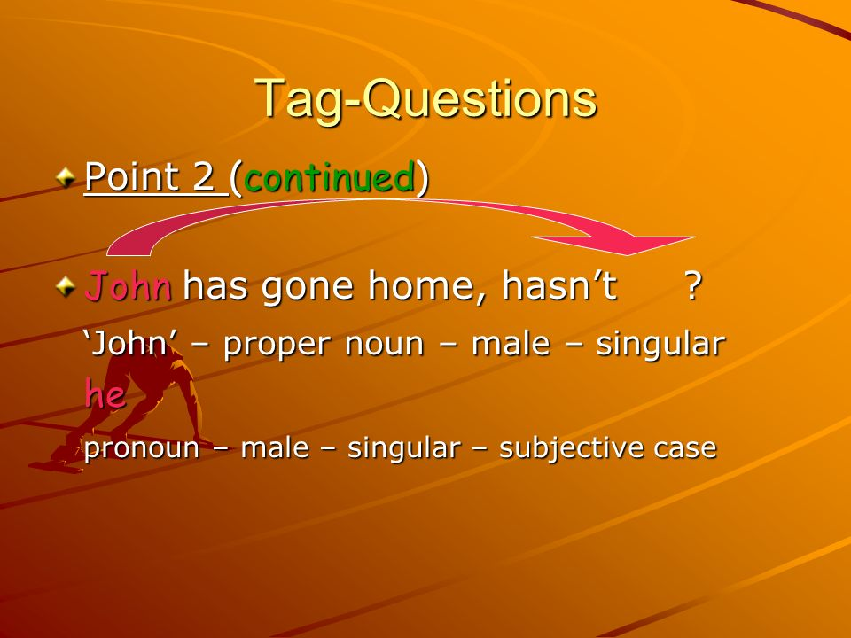 Tag-Questions Point 2 (continued) John has gone home, hasn't
