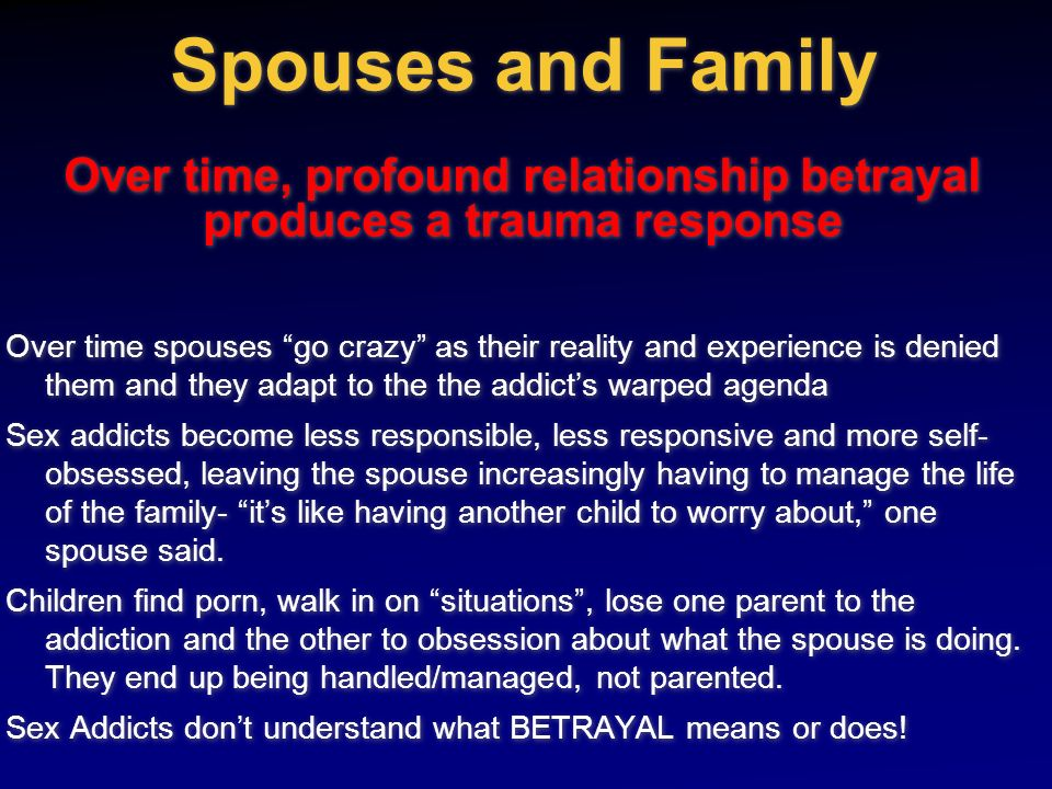 Spouses and Family Over time, profound relationship betrayal produces a trauma response
