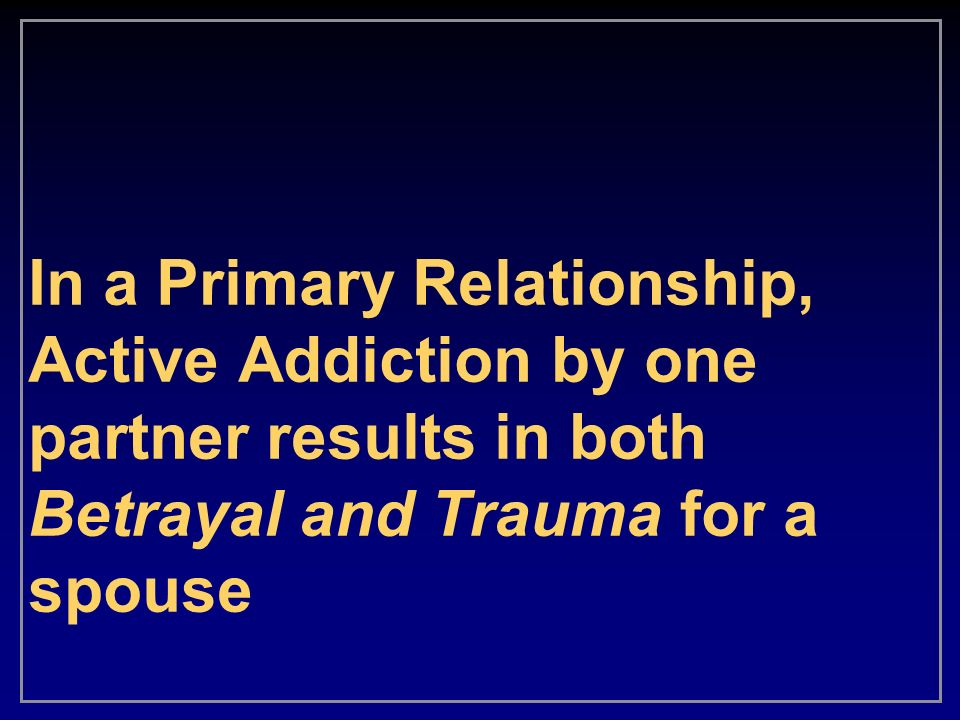 In a Primary Relationship, Active Addiction by one partner results in both Betrayal and Trauma for a spouse