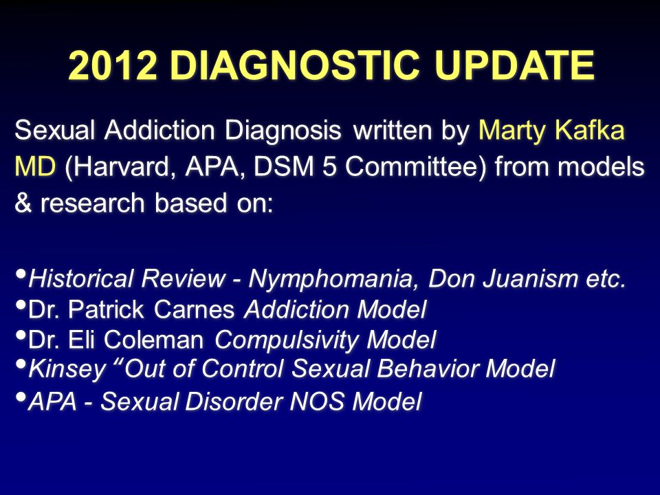 2012 DIAGNOSTIC UPDATE Sexual Addiction Diagnosis written by Marty Kafka MD (Harvard, APA, DSM 5 Committee) from models & research based on: