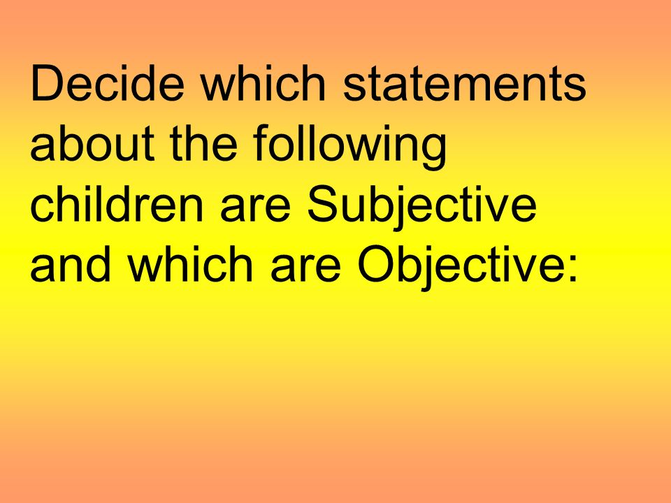 Decide which statements about the following children are Subjective and which are Objective: