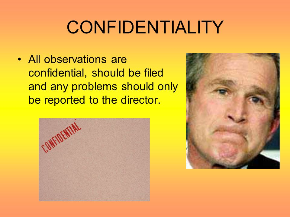 CONFIDENTIALITY All observations are confidential, should be filed and any problems should only be reported to the director.