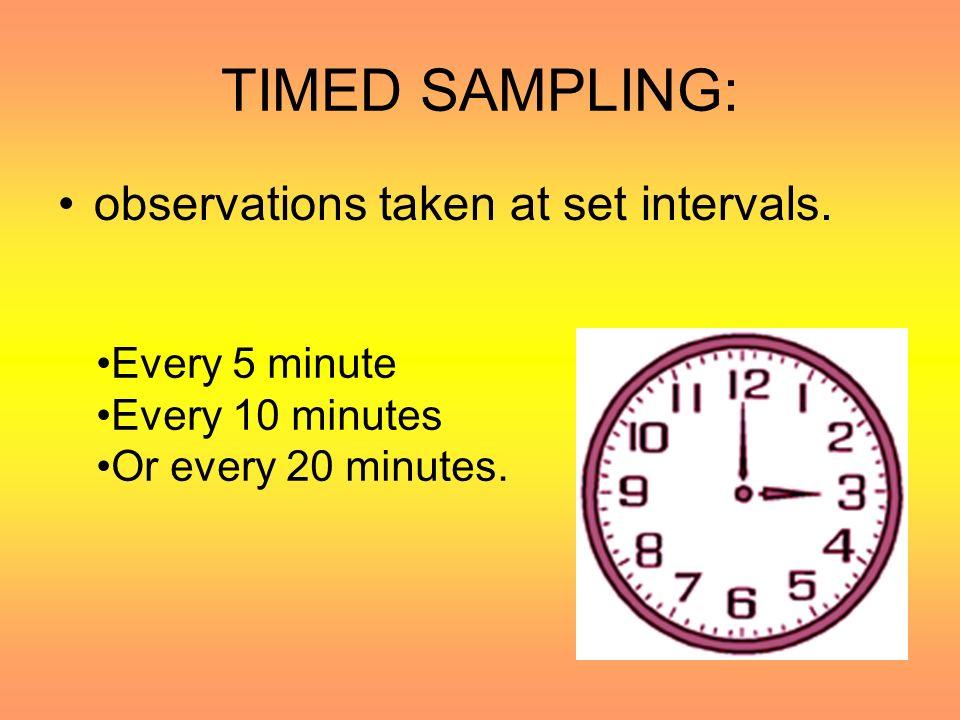 TIMED SAMPLING: observations taken at set intervals. Every 5 minute