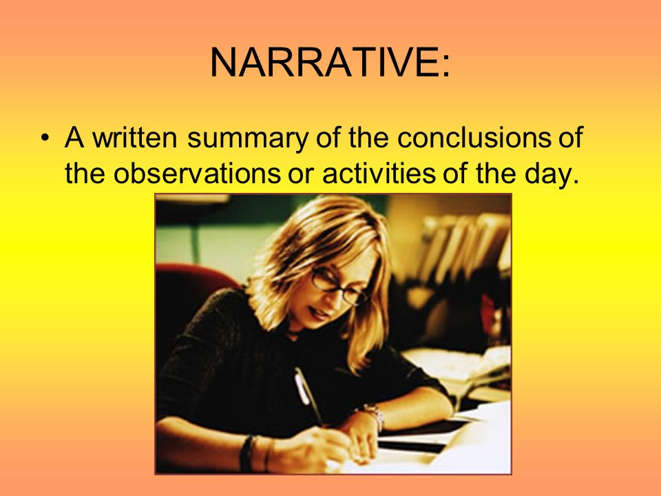 NARRATIVE: A written summary of the conclusions of the observations or activities of the day.