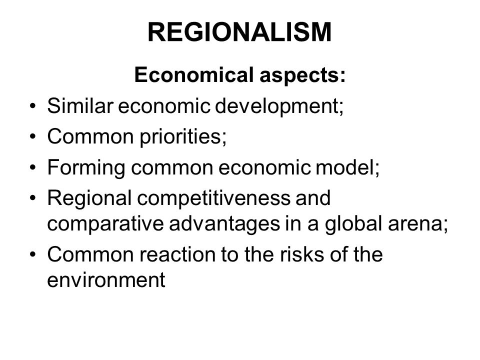 REGIONALISM Economical aspects: Similar economic development;