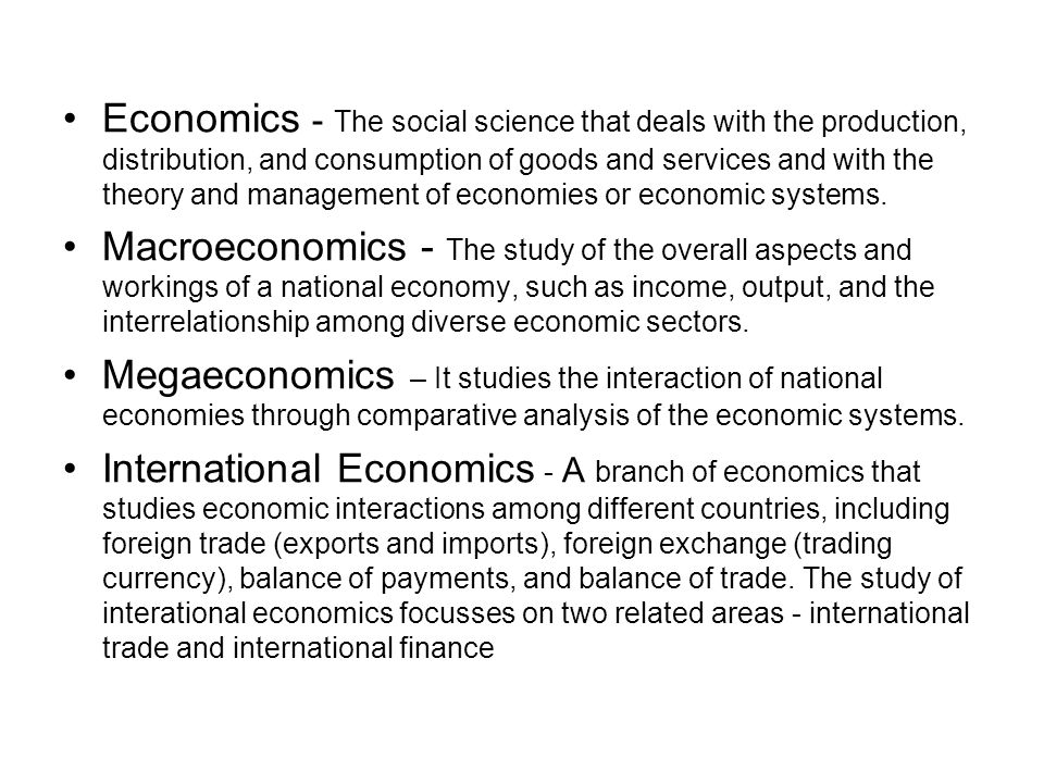 Economics - The social science that deals with the production, distribution, and consumption of goods and services and with the theory and management of economies or economic systems.