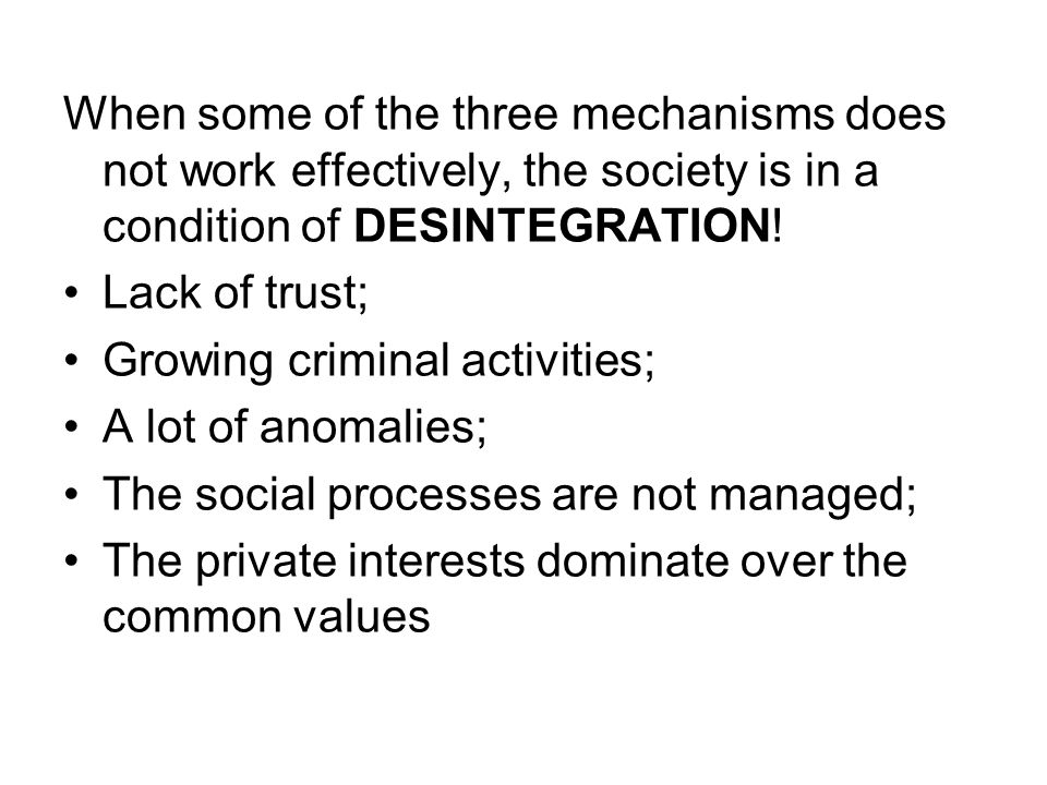 When some of the three mechanisms does not work effectively, the society is in a condition of DESINTEGRATION!