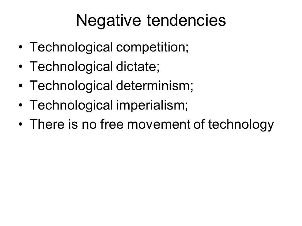 Negative tendencies Technological competition; Technological dictate;