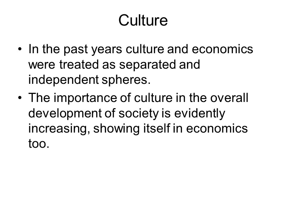 Culture In the past years culture and economics were treated as separated and independent spheres.