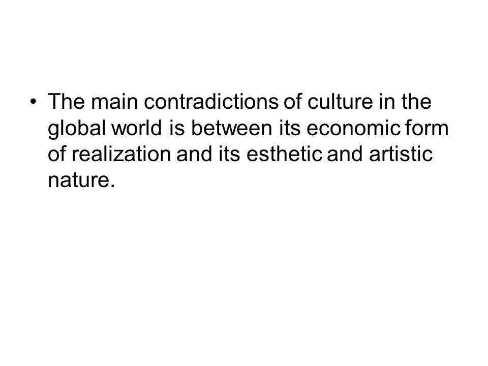 The main contradictions of culture in the global world is between its economic form of realization and its esthetic and artistic nature.