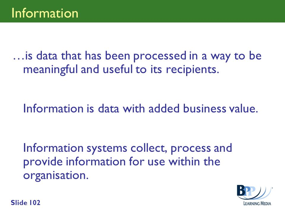 Information …is data that has been processed in a way to be meaningful and useful to its recipients.