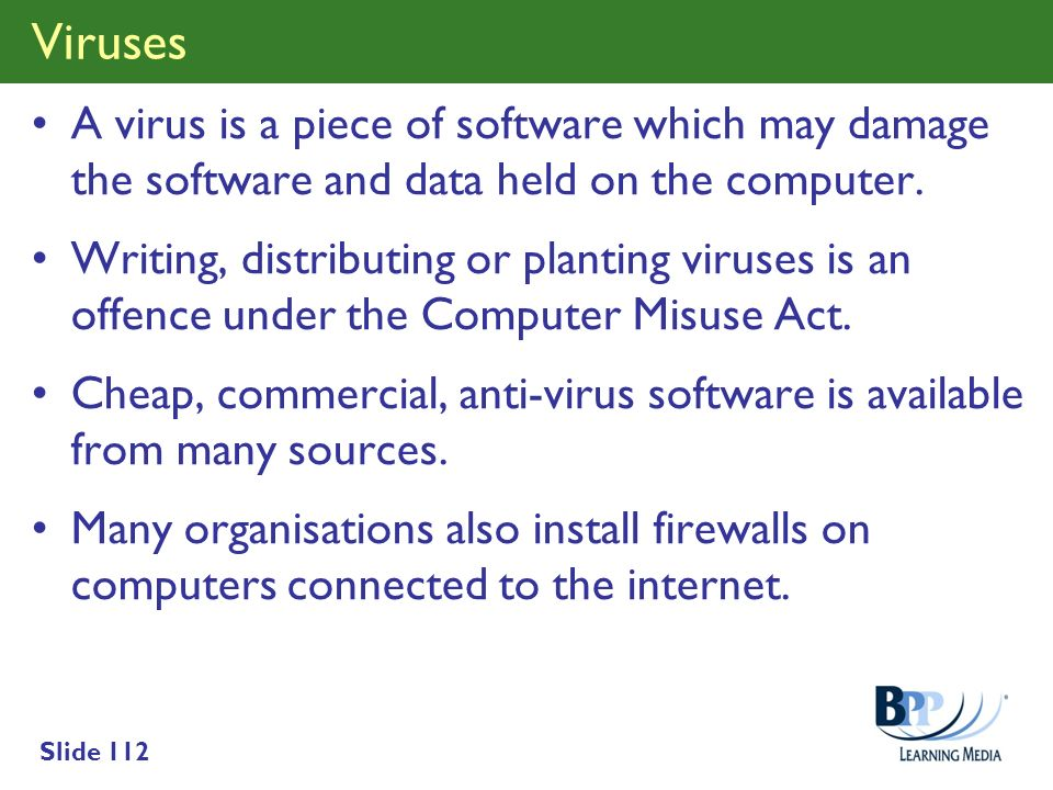 Viruses A virus is a piece of software which may damage the software and data held on the computer.