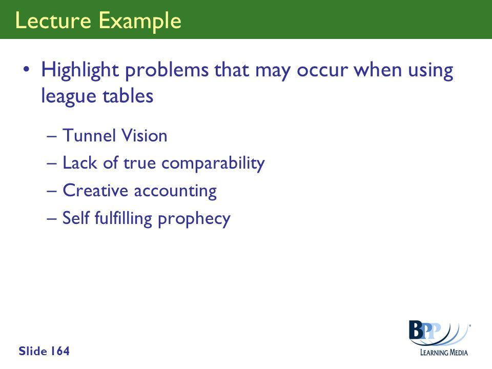Lecture Example Highlight problems that may occur when using league tables. Tunnel Vision. Lack of true comparability.