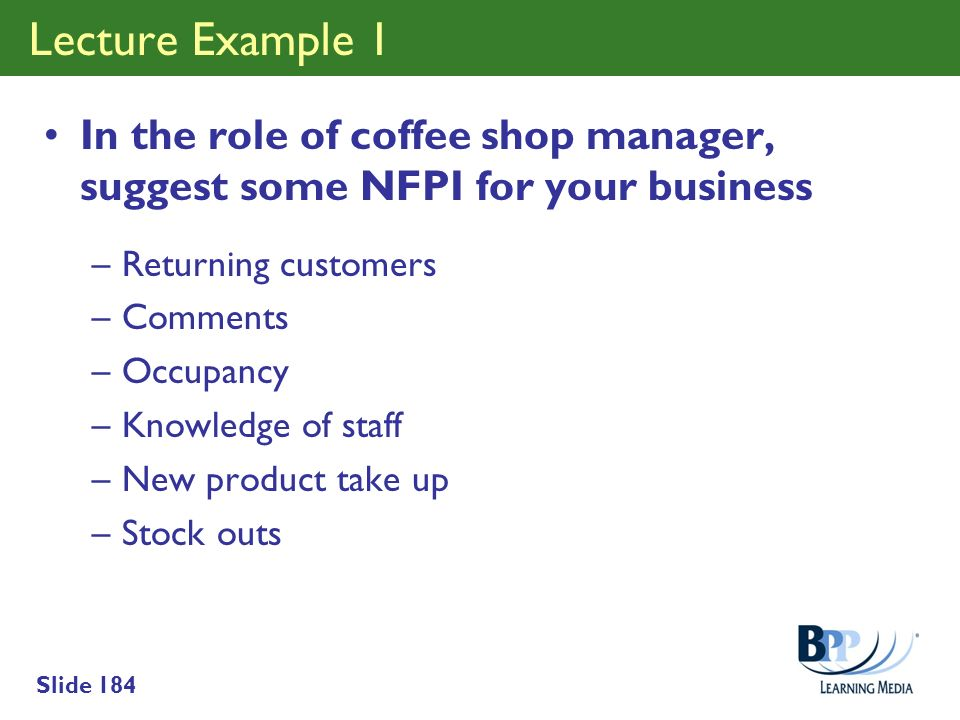 Lecture Example 1 In the role of coffee shop manager, suggest some NFPI for your business. Returning customers.