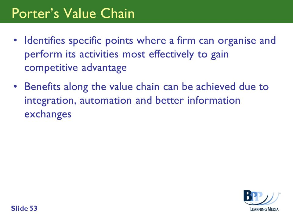 Porter's Value Chain Identifies specific points where a firm can organise and perform its activities most effectively to gain competitive advantage.