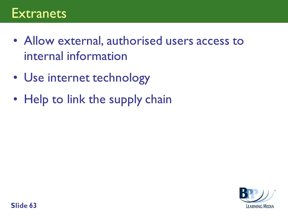 Extranets Allow external, authorised users access to internal information. Use internet technology.