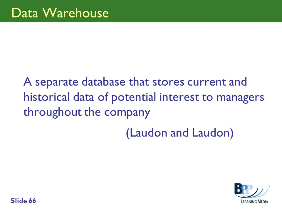 Data Warehouse A separate database that stores current and historical data of potential interest to managers throughout the company.