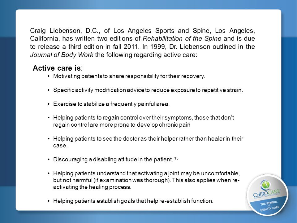Craig Liebenson, D.C., of Los Angeles Sports and Spine, Los Angeles, California, has written two editions of Rehabilitation of the Spine and is due to release a third edition in fall 2011. In 1999, Dr. Liebenson outlined in the Journal of Body Work the following regarding active care: