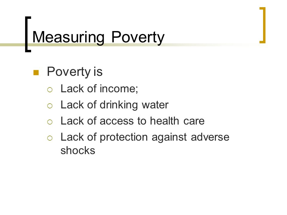 Measuring Poverty Poverty is Lack of income; Lack of drinking water